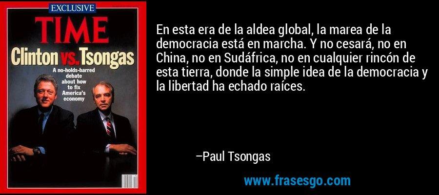 En esta era de la aldea global, la marea de la democracia está en marcha. Y no cesará, no en China, no en Sudáfrica, no en cualquier rincón de esta tierra, donde la simple idea de la democracia y la libertad ha echado raíces. – Paul Tsongas