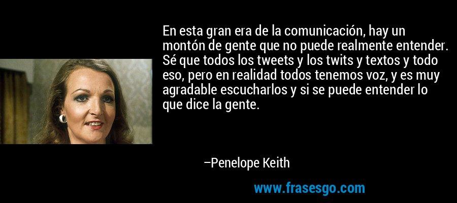 En esta gran era de la comunicación, hay un montón de gente que no puede realmente entender. Sé que todos los tweets y los twits y textos y todo eso, pero en realidad todos tenemos voz, y es muy agradable escucharlos y si se puede entender lo que dice la gente. – Penelope Keith