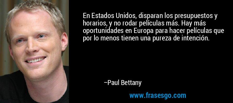 En Estados Unidos, disparan los presupuestos y horarios, y no rodar películas más. Hay más oportunidades en Europa para hacer películas que por lo menos tienen una pureza de intención. – Paul Bettany