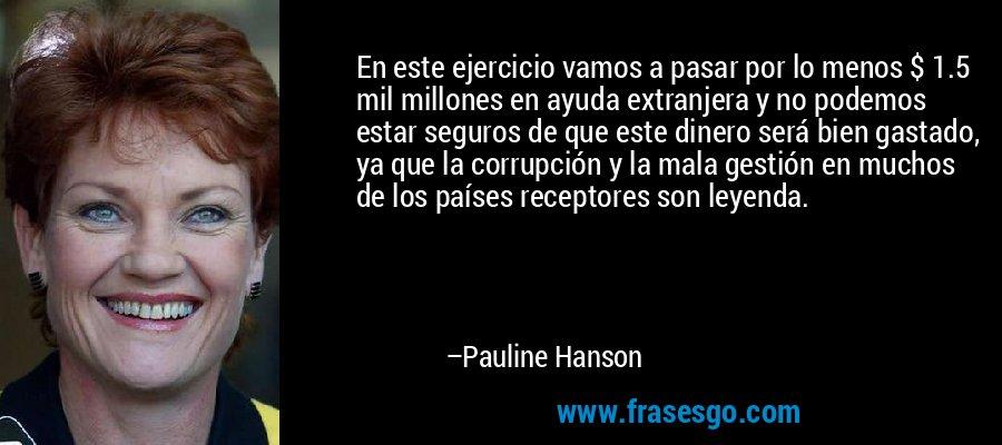 En este ejercicio vamos a pasar por lo menos $ 1.5 mil millones en ayuda extranjera y no podemos estar seguros de que este dinero será bien gastado, ya que la corrupción y la mala gestión en muchos de los países receptores son leyenda. – Pauline Hanson