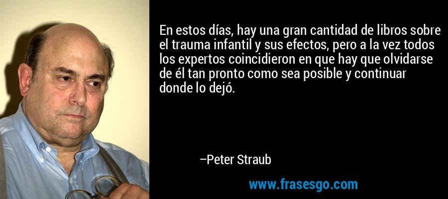 En estos días, hay una gran cantidad de libros sobre el trauma infantil y sus efectos, pero a la vez todos los expertos coincidieron en que hay que olvidarse de él tan pronto como sea posible y continuar donde lo dejó. – Peter Straub