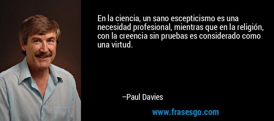 En la ciencia, un sano escepticismo es una necesidad profesional, mientras que en la religión, con la creencia sin pruebas es considerado como una virtud. – Paul Davies