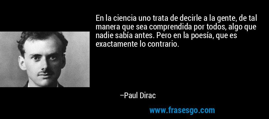 En la ciencia uno trata de decirle a la gente, de tal manera que sea comprendida por todos, algo que nadie sabía antes. Pero en la poesía, que es exactamente lo contrario. – Paul Dirac
