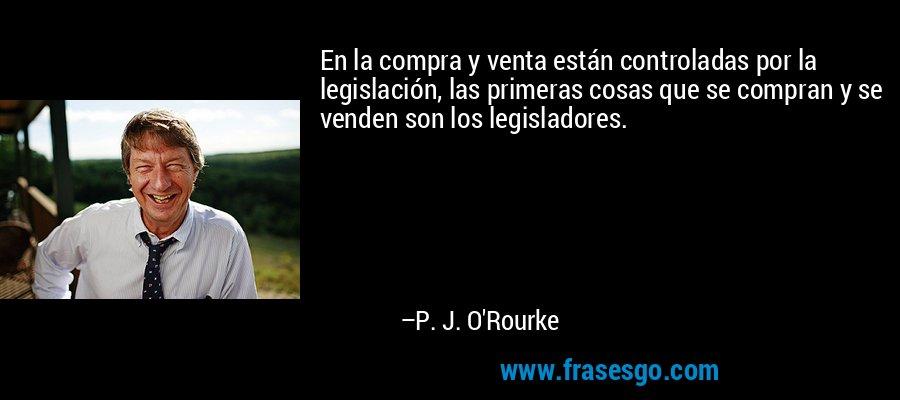En la compra y venta están controladas por la legislación, las primeras cosas que se compran y se venden son los legisladores. – P. J. O'Rourke