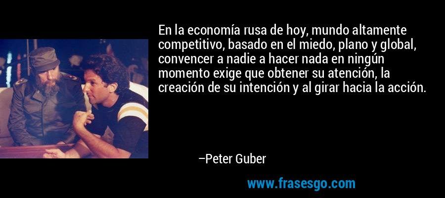 En la economía rusa de hoy, mundo altamente competitivo, basado en el miedo, plano y global, convencer a nadie a hacer nada en ningún momento exige que obtener su atención, la creación de su intención y al girar hacia la acción. – Peter Guber