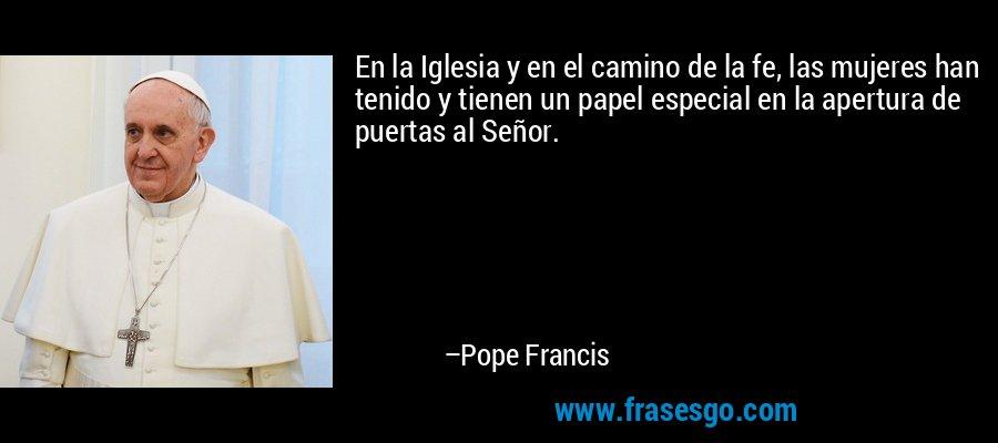 En la Iglesia y en el camino de la fe, las mujeres han tenido y tienen un papel especial en la apertura de puertas al Señor. – Pope Francis