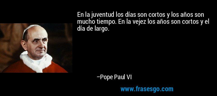 En la juventud los días son cortos y los años son mucho tiempo. En la vejez los años son cortos y el día de largo. – Pope Paul VI