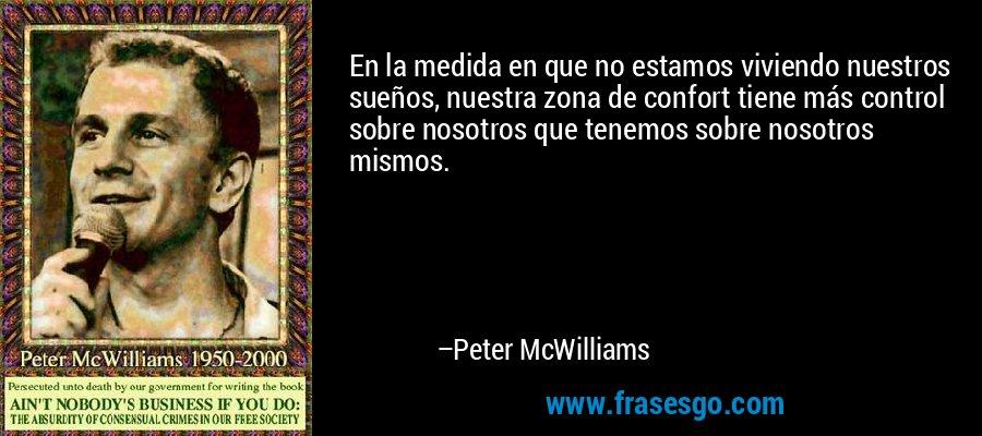 En la medida en que no estamos viviendo nuestros sueños, nuestra zona de confort tiene más control sobre nosotros que tenemos sobre nosotros mismos. – Peter McWilliams