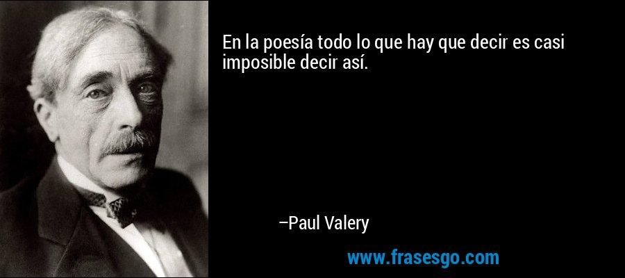 En la poesía todo lo que hay que decir es casi imposible decir así. – Paul Valery