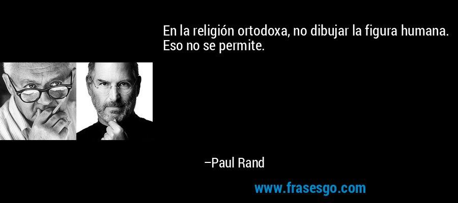 En la religión ortodoxa, no dibujar la figura humana. Eso no se permite. – Paul Rand