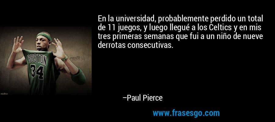En la universidad, probablemente perdido un total de 11 juegos, y luego llegué a los Celtics y en mis tres primeras semanas que fui a un niño de nueve derrotas consecutivas. – Paul Pierce