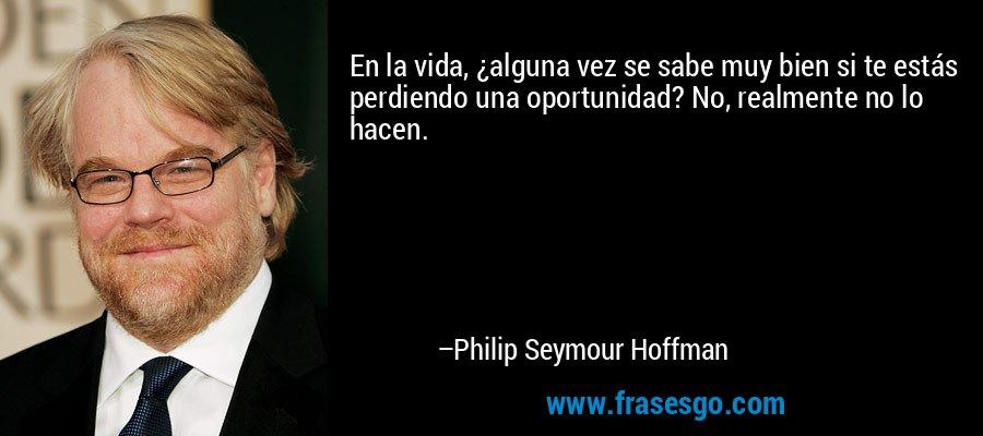 En la vida, ¿alguna vez se sabe muy bien si te estás perdiendo una oportunidad? No, realmente no lo hacen. – Philip Seymour Hoffman