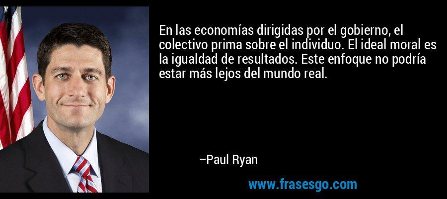En las economías dirigidas por el gobierno, el colectivo prima sobre el individuo. El ideal moral es la igualdad de resultados. Este enfoque no podría estar más lejos del mundo real. – Paul Ryan