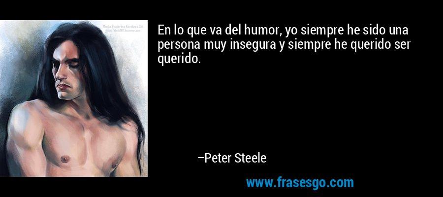 En lo que va del humor, yo siempre he sido una persona muy insegura y siempre he querido ser querido. – Peter Steele