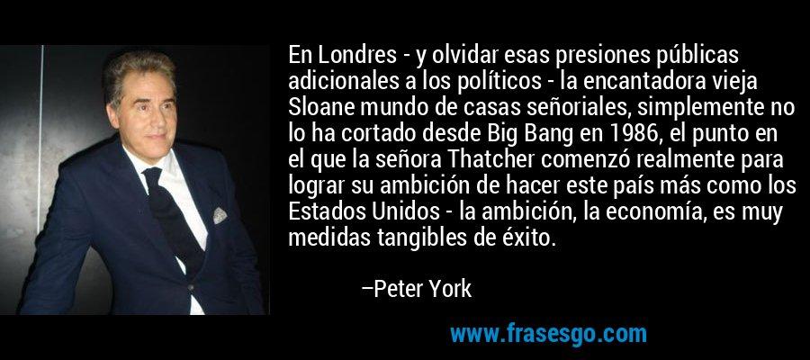 En Londres - y olvidar esas presiones públicas adicionales a los políticos - la encantadora vieja Sloane mundo de casas señoriales, simplemente no lo ha cortado desde Big Bang en 1986, el punto en el que la señora Thatcher comenzó realmente para lograr su ambición de hacer este país más como los Estados Unidos - la ambición, la economía, es muy medidas tangibles de éxito. – Peter York