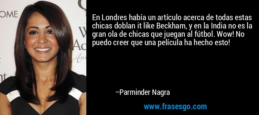 En Londres había un artículo acerca de todas estas chicas doblan it like Beckham, y en la India no es la gran ola de chicas que juegan al fútbol. Wow! No puedo creer que una película ha hecho esto! – Parminder Nagra