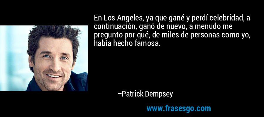 En Los Angeles, ya que gané y perdí celebridad, a continuación, ganó de nuevo, a menudo me pregunto por qué, de miles de personas como yo, había hecho famosa. – Patrick Dempsey