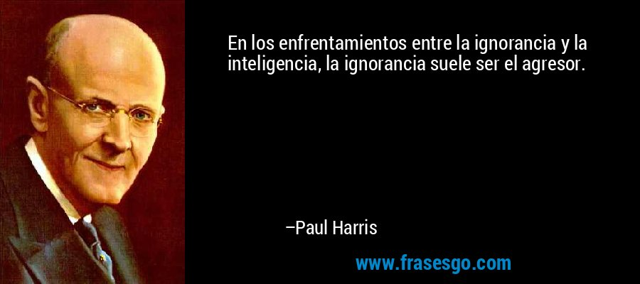 En los enfrentamientos entre la ignorancia y la inteligencia, la ignorancia suele ser el agresor. – Paul Harris
