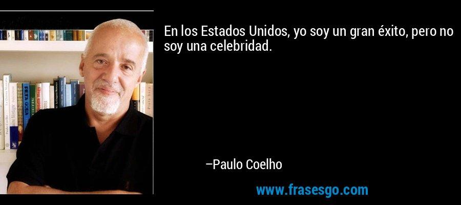 En los Estados Unidos, yo soy un gran éxito, pero no soy una celebridad. – Paulo Coelho