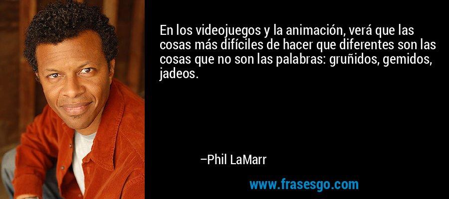 En los videojuegos y la animación, verá que las cosas más difíciles de hacer que diferentes son las cosas que no son las palabras: gruñidos, gemidos, jadeos. – Phil LaMarr