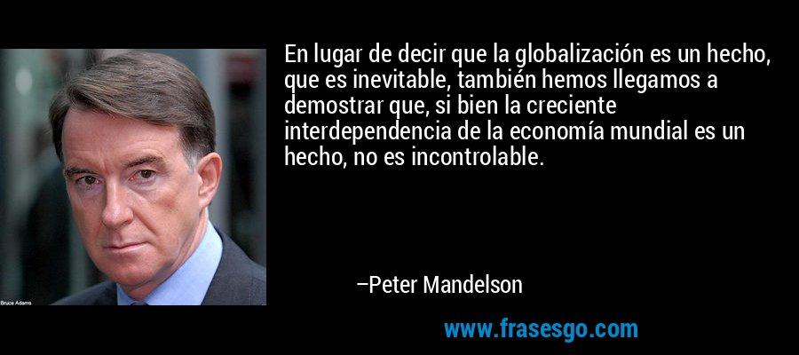 En lugar de decir que la globalización es un hecho, que es inevitable, también hemos llegamos a demostrar que, si bien la creciente interdependencia de la economía mundial es un hecho, no es incontrolable. – Peter Mandelson