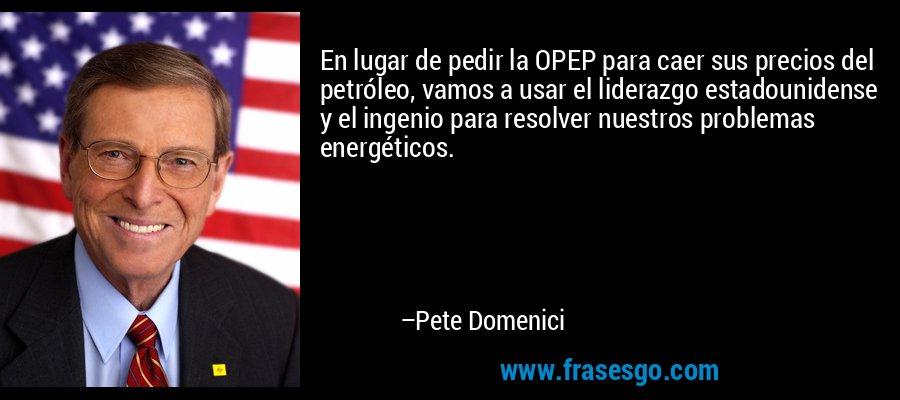 En lugar de pedir la OPEP para caer sus precios del petróleo, vamos a usar el liderazgo estadounidense y el ingenio para resolver nuestros problemas energéticos. – Pete Domenici