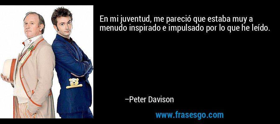 En mi juventud, me pareció que estaba muy a menudo inspirado e impulsado por lo que he leído. – Peter Davison