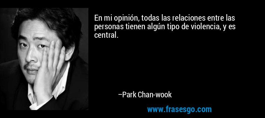 En mi opinión, todas las relaciones entre las personas tienen algún tipo de violencia, y es central. – Park Chan-wook