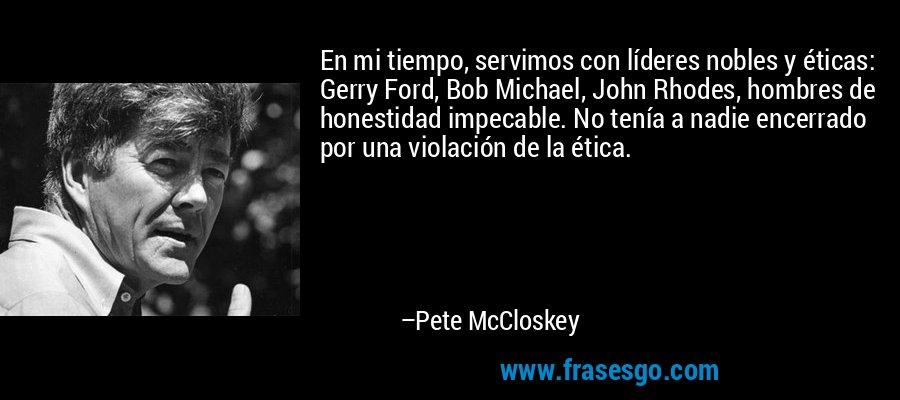 En mi tiempo, servimos con líderes nobles y éticas: Gerry Ford, Bob Michael, John Rhodes, hombres de honestidad impecable. No tenía a nadie encerrado por una violación de la ética. – Pete McCloskey