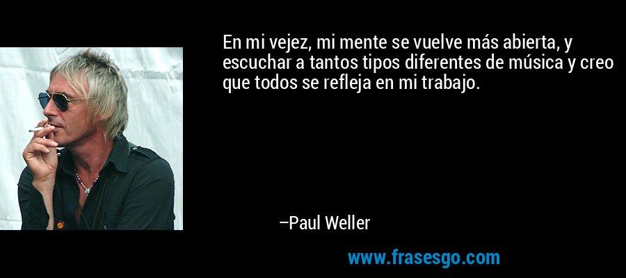 En mi vejez, mi mente se vuelve más abierta, y escuchar a tantos tipos diferentes de música y creo que todos se refleja en mi trabajo. – Paul Weller