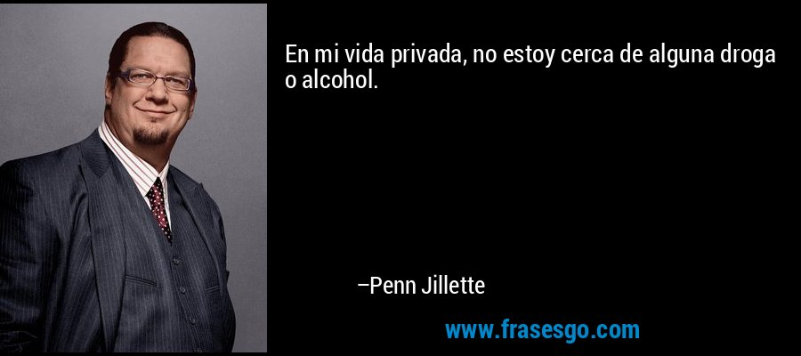 En mi vida privada, no estoy cerca de alguna droga o alcohol. – Penn Jillette