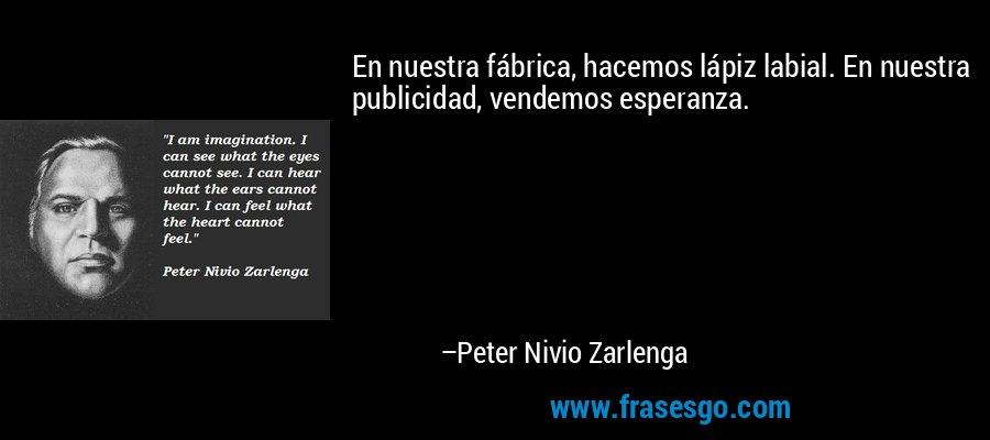 En nuestra fábrica, hacemos lápiz labial. En nuestra publicidad, vendemos esperanza. – Peter Nivio Zarlenga