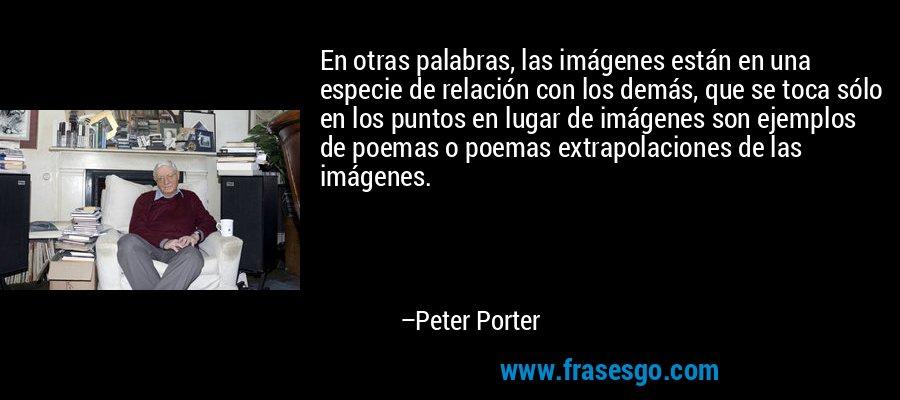 En otras palabras, las imágenes están en una especie de relación con los demás, que se toca sólo en los puntos en lugar de imágenes son ejemplos de poemas o poemas extrapolaciones de las imágenes. – Peter Porter