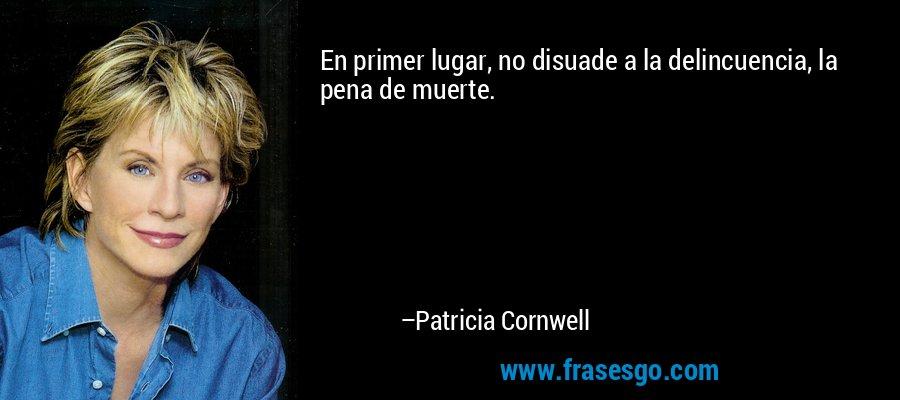 En primer lugar, no disuade a la delincuencia, la pena de muerte. – Patricia Cornwell
