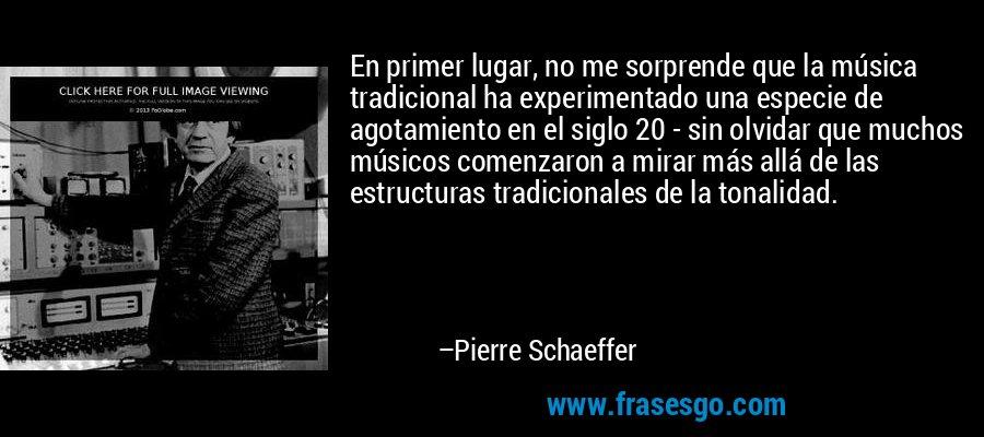 En primer lugar, no me sorprende que la música tradicional ha experimentado una especie de agotamiento en el siglo 20 - sin olvidar que muchos músicos comenzaron a mirar más allá de las estructuras tradicionales de la tonalidad. – Pierre Schaeffer