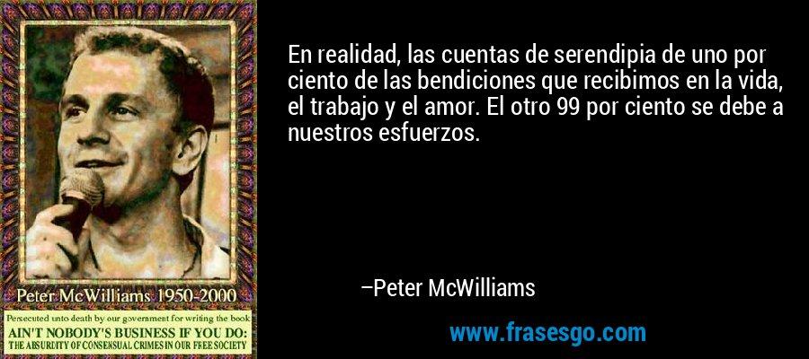 En realidad, las cuentas de serendipia de uno por ciento de las bendiciones que recibimos en la vida, el trabajo y el amor. El otro 99 por ciento se debe a nuestros esfuerzos. – Peter McWilliams
