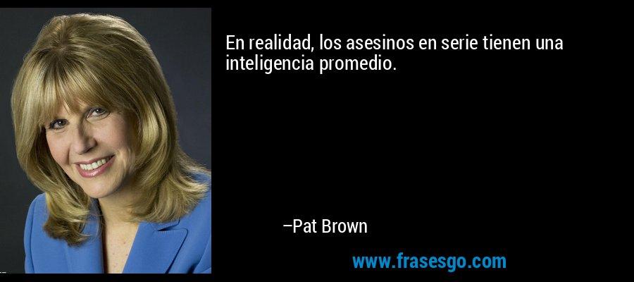 En realidad, los asesinos en serie tienen una inteligencia promedio. – Pat Brown