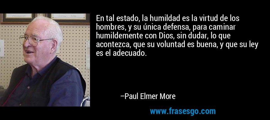 En tal estado, la humildad es la virtud de los hombres, y su única defensa, para caminar humildemente con Dios, sin dudar, lo que acontezca, que su voluntad es buena, y que su ley es el adecuado. – Paul Elmer More