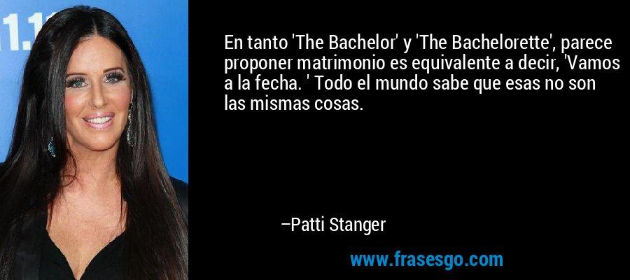 En tanto 'The Bachelor' y 'The Bachelorette', parece proponer matrimonio es equivalente a decir, 'Vamos a la fecha. ' Todo el mundo sabe que esas no son las mismas cosas. – Patti Stanger