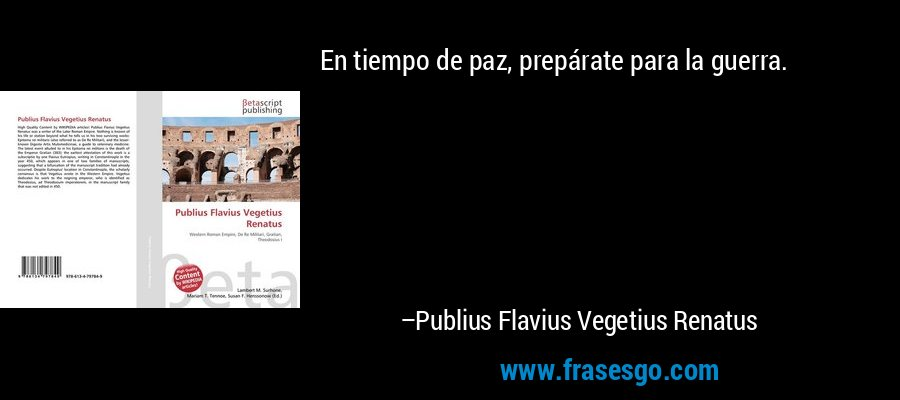 En tiempo de paz, prepárate para la guerra. – Publius Flavius Vegetius Renatus