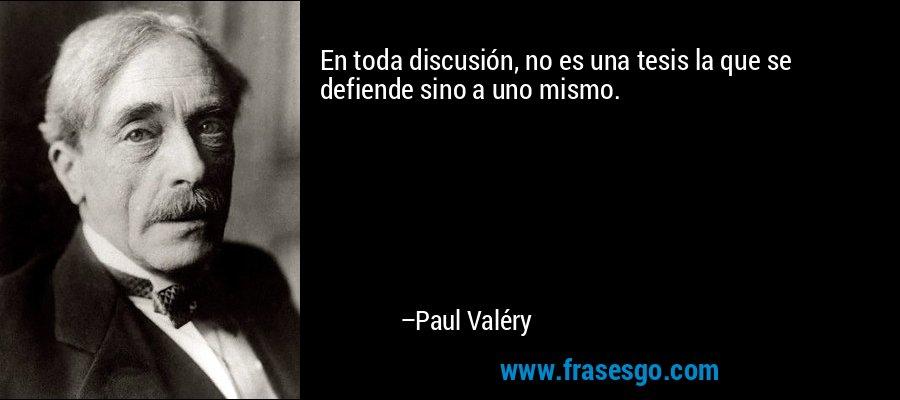 En toda discusión, no es una tesis la que se defiende sino a uno mismo. – Paul Valéry