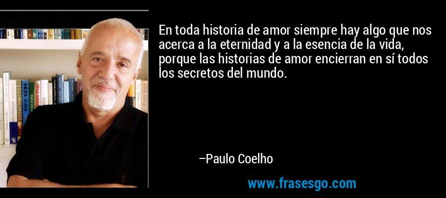 En toda historia de amor siempre hay algo que nos acerca a la eternidad y a la esencia de la vida, porque las historias de amor encierran en sí todos los secretos del mundo. – Paulo Coelho