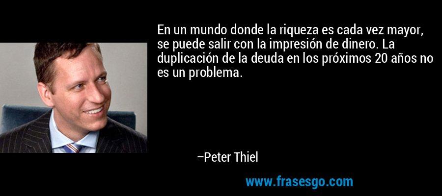 En un mundo donde la riqueza es cada vez mayor, se puede salir con la impresión de dinero. La duplicación de la deuda en los próximos 20 años no es un problema. – Peter Thiel