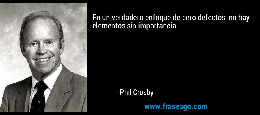 En un verdadero enfoque de cero defectos, no hay elementos sin importancia. – Phil Crosby