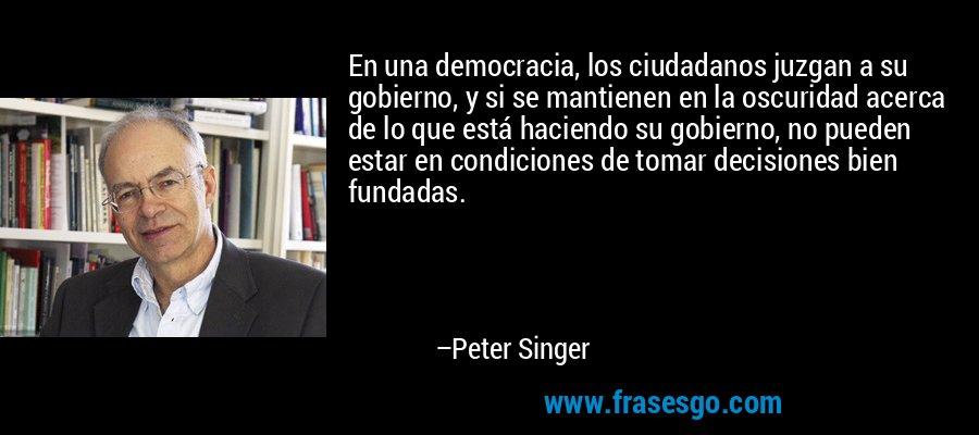 En una democracia, los ciudadanos juzgan a su gobierno, y si se mantienen en la oscuridad acerca de lo que está haciendo su gobierno, no pueden estar en condiciones de tomar decisiones bien fundadas. – Peter Singer