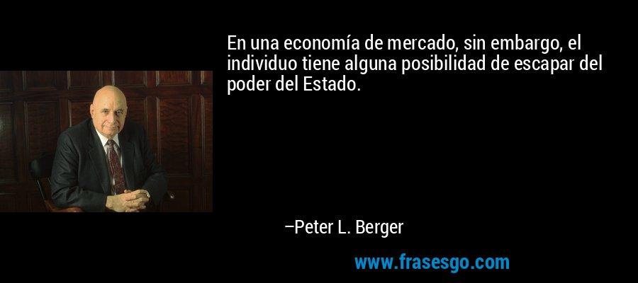 En una economía de mercado, sin embargo, el individuo tiene alguna posibilidad de escapar del poder del Estado. – Peter L. Berger