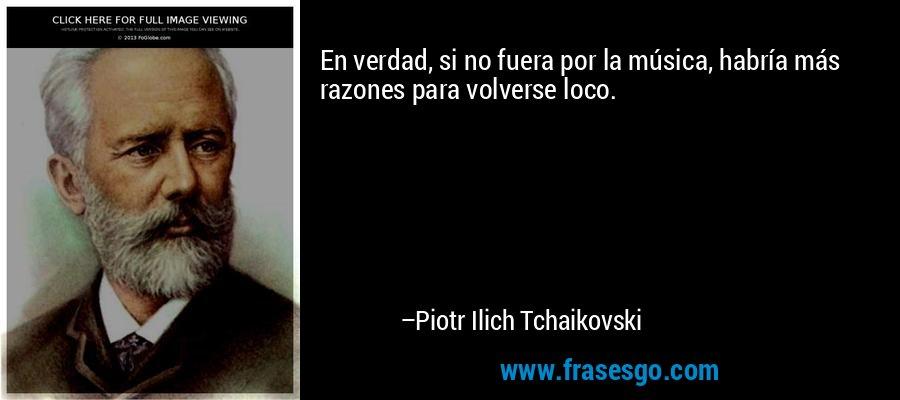 En verdad, si no fuera por la música, habría más razones para volverse loco. – Piotr Ilich Tchaikovski