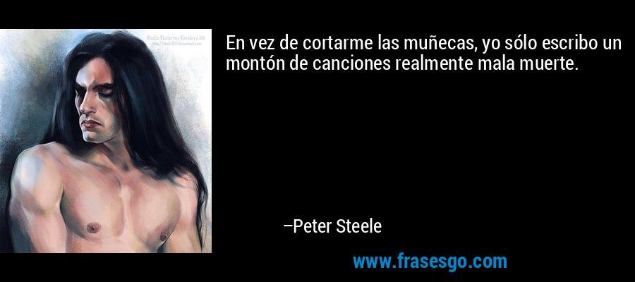 En vez de cortarme las muñecas, yo sólo escribo un montón de canciones realmente mala muerte. – Peter Steele