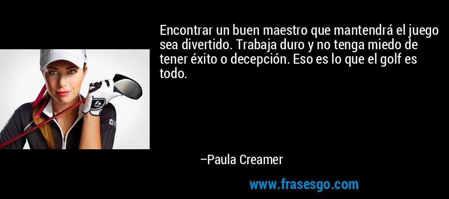 Encontrar un buen maestro que mantendrá el juego sea divertido. Trabaja duro y no tenga miedo de tener éxito o decepción. Eso es lo que el golf es todo. – Paula Creamer