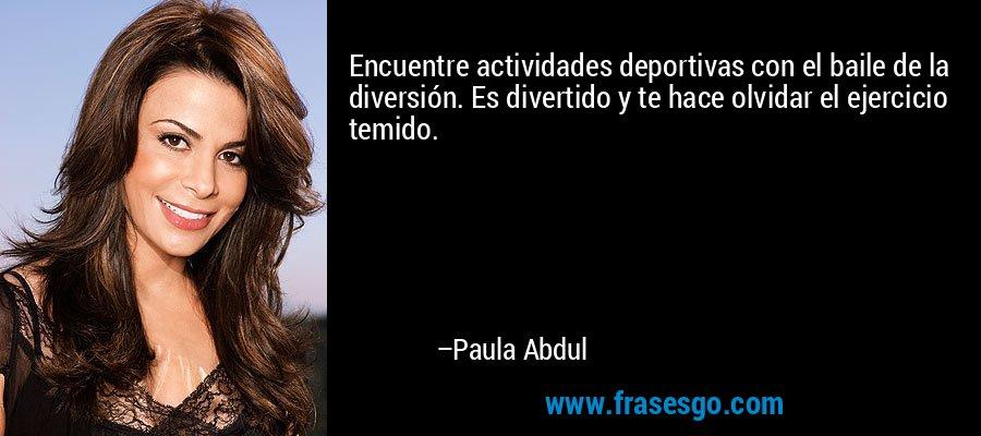 Encuentre actividades deportivas con el baile de la diversión. Es divertido y te hace olvidar el ejercicio temido. – Paula Abdul